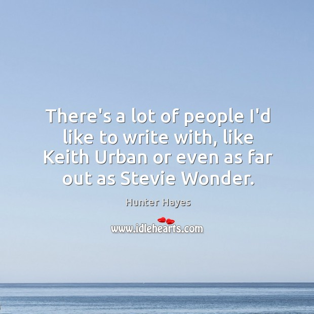 There's a lot of people I'd like to write with, like Keith Hunter Hayes Picture Quote