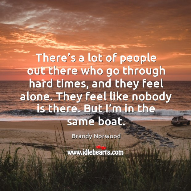 There's a lot of people out there who go through hard times, and they feel alone. Image