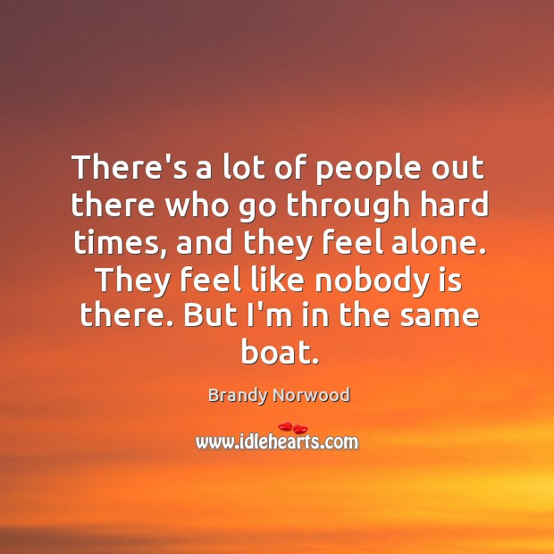 There's a lot of people out there who go through hard times, Brandy Norwood Picture Quote