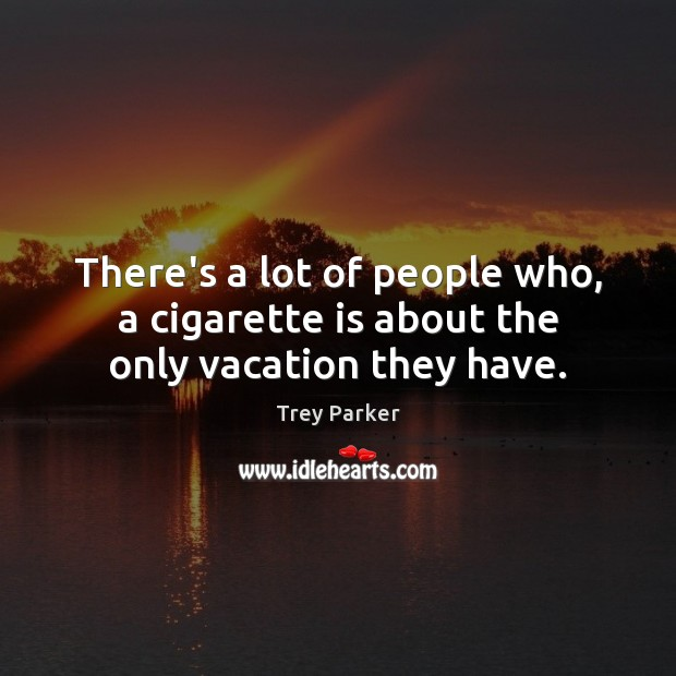 There's a lot of people who, a cigarette is about the only vacation they have. Trey Parker Picture Quote