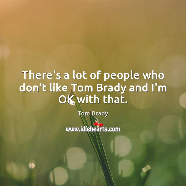 There's a lot of people who don't like Tom Brady and I'm OK with that. Image