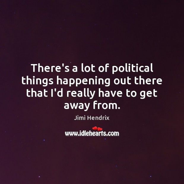 There's a lot of political things happening out there that I'd really Jimi Hendrix Picture Quote