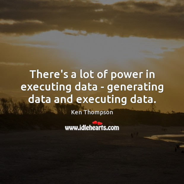 There's a lot of power in executing data – generating data and executing data. Image