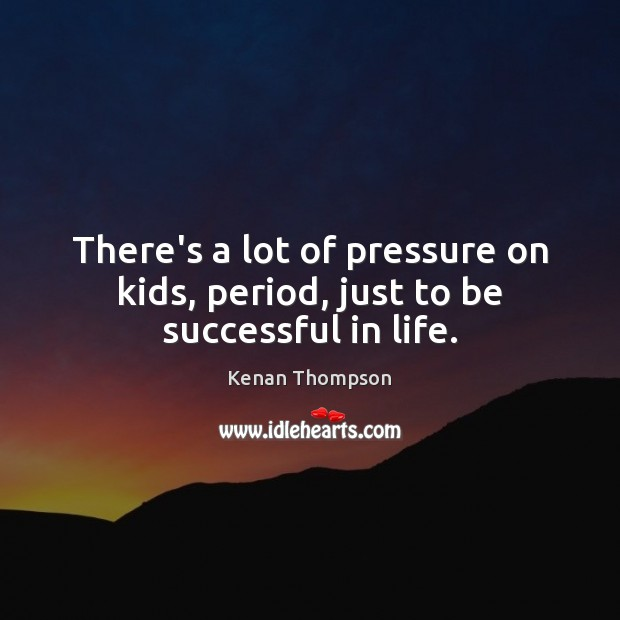 There's a lot of pressure on kids, period, just to be successful in life. Image