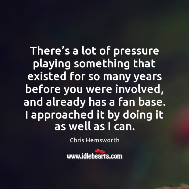 There's a lot of pressure playing something that existed for so Chris Hemsworth Picture Quote