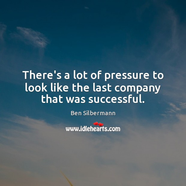 There's a lot of pressure to look like the last company that was successful. Image