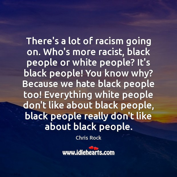 There's a lot of racism going on. Who's more racist, black people Image