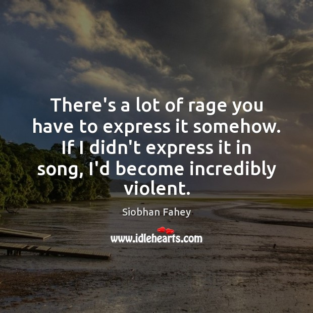 There's a lot of rage you have to express it somehow. If Siobhan Fahey Picture Quote