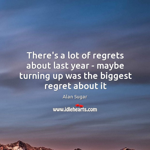 There's a lot of regrets about last year – maybe turning up Alan Sugar Picture Quote