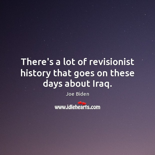 There's a lot of revisionist history that goes on these days about Iraq. Joe Biden Picture Quote
