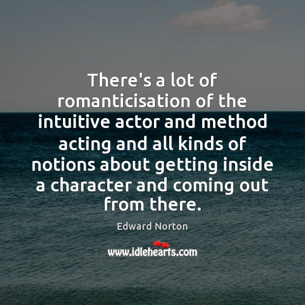 Image, There's a lot of romanticisation of the intuitive actor and method acting