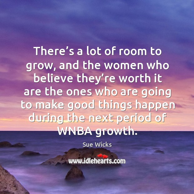 There's a lot of room to grow, and the women who believe they're worth it are the Image