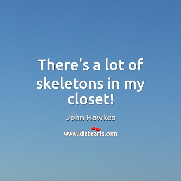 There's a lot of skeletons in my closet! John Hawkes Picture Quote