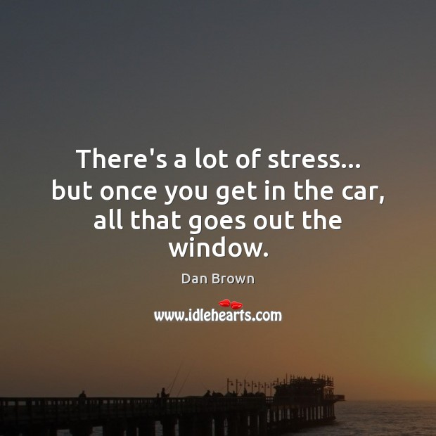 There's a lot of stress… but once you get in the car, all that goes out the window. Image