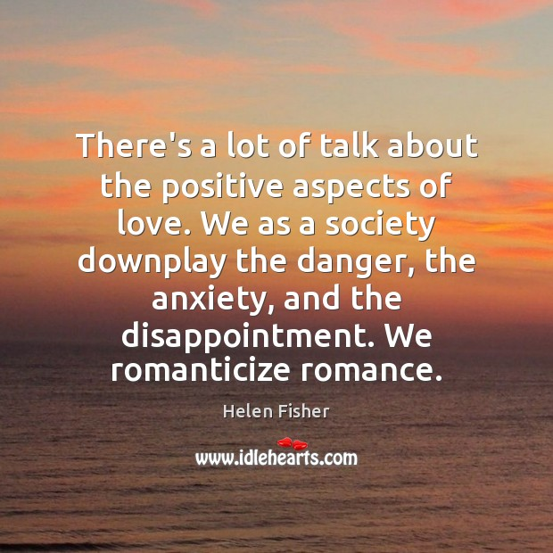 Helen Fisher Picture Quote image saying: There's a lot of talk about the positive aspects of love. We
