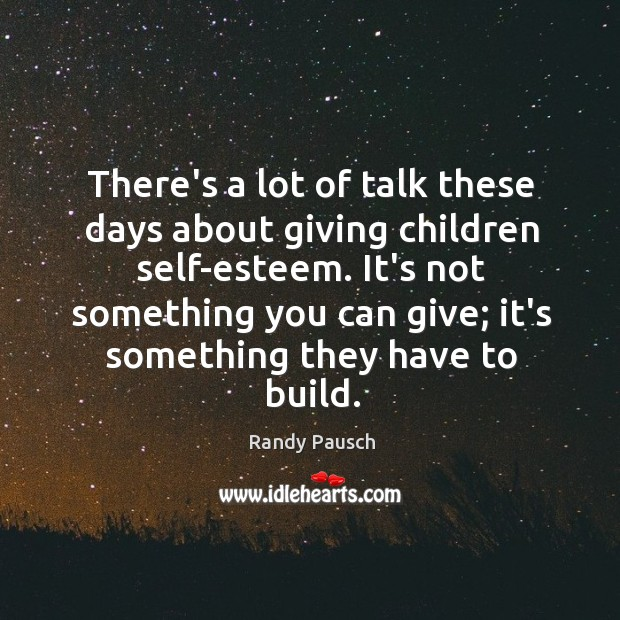 There's a lot of talk these days about giving children self-esteem. It's Randy Pausch Picture Quote