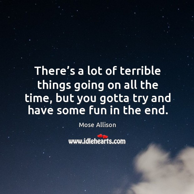 There's a lot of terrible things going on all the time, but you gotta try and have some fun in the end. Image