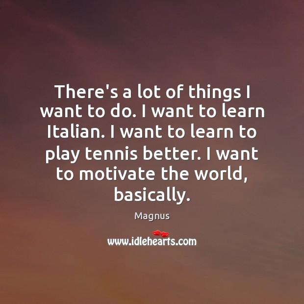There's a lot of things I want to do. I want to Image