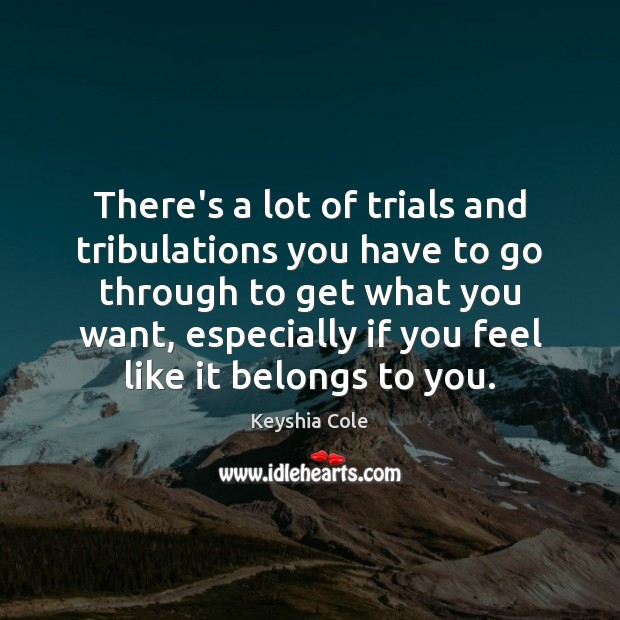 There's a lot of trials and tribulations you have to go through Image