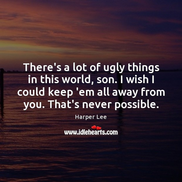 There's a lot of ugly things in this world, son. I wish Harper Lee Picture Quote