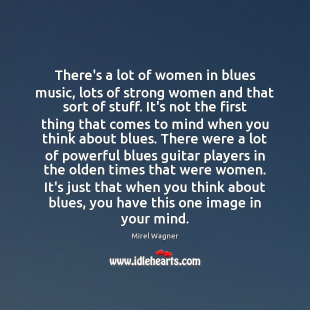 There's a lot of women in blues music, lots of strong women Women Quotes Image