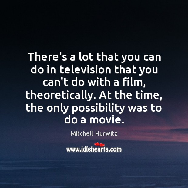 There's a lot that you can do in television that you can't Mitchell Hurwitz Picture Quote