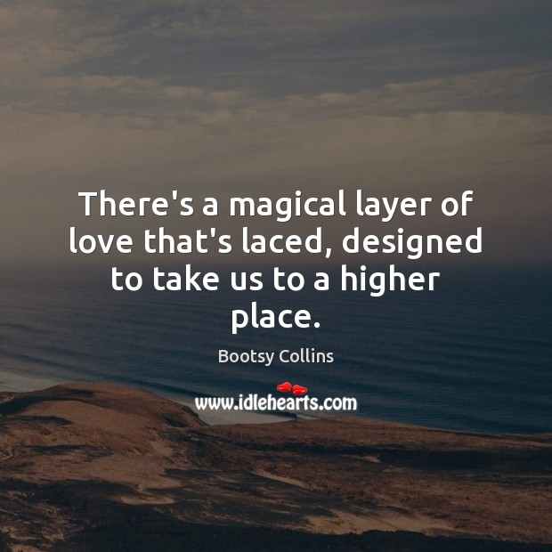 There's a magical layer of love that's laced, designed to take us to a higher place. Image