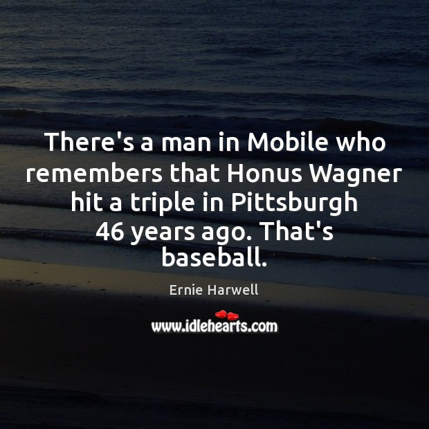 There's a man in Mobile who remembers that Honus Wagner hit a Ernie Harwell Picture Quote