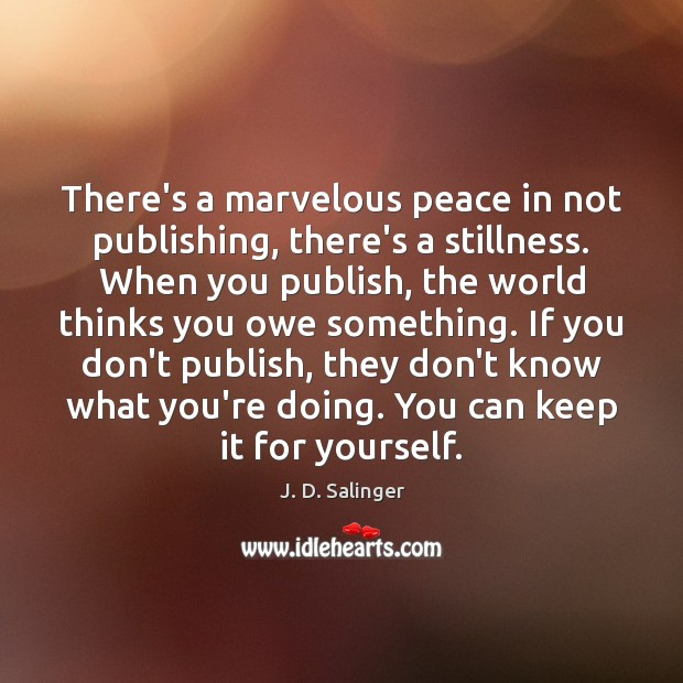 There's a marvelous peace in not publishing, there's a stillness. When you Image