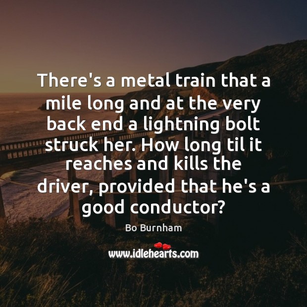 There's a metal train that a mile long and at the very Bo Burnham Picture Quote