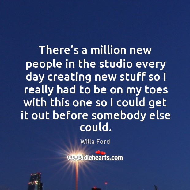 There's a million new people in the studio every day creating new stuff so Image