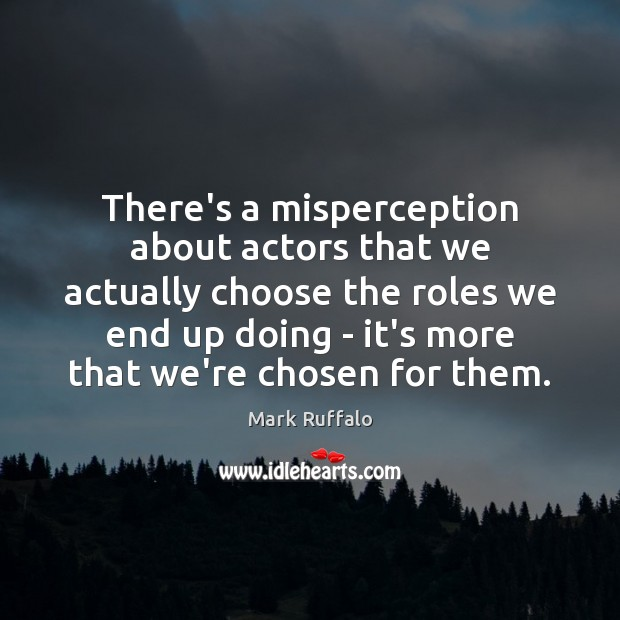There's a misperception about actors that we actually choose the roles we Mark Ruffalo Picture Quote