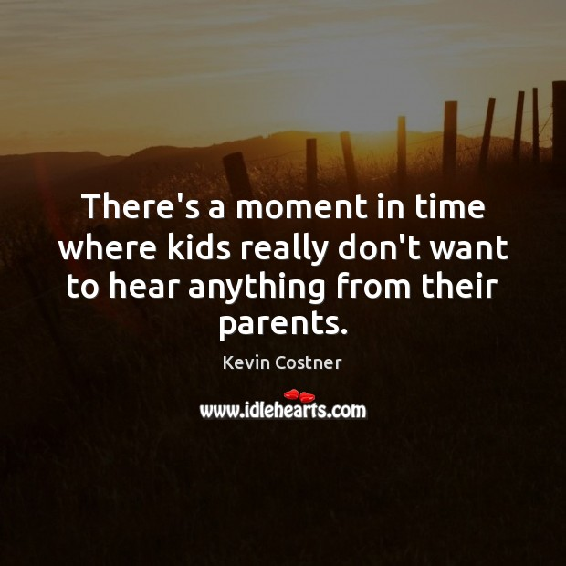There's a moment in time where kids really don't want to hear anything from their parents. Kevin Costner Picture Quote