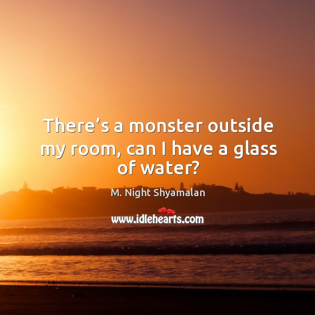 There's a monster outside my room, can I have a glass of water? M. Night Shyamalan Picture Quote