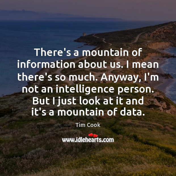 There's a mountain of information about us. I mean there's so much. Image