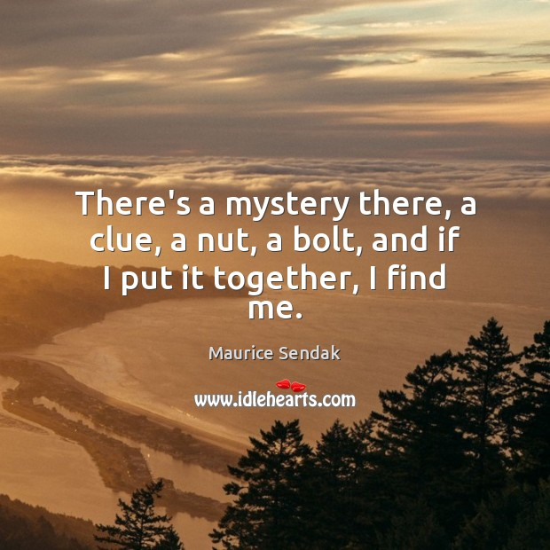 There's a mystery there, a clue, a nut, a bolt, and if I put it together, I find me. Maurice Sendak Picture Quote