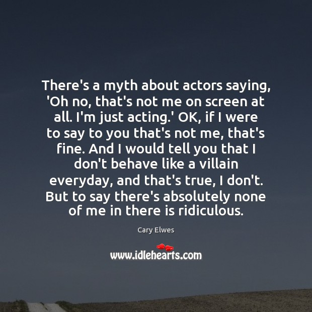 There's a myth about actors saying, 'Oh no, that's not me on Image