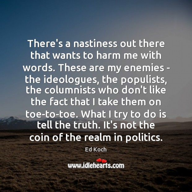There's a nastiness out there that wants to harm me with words. Ed Koch Picture Quote