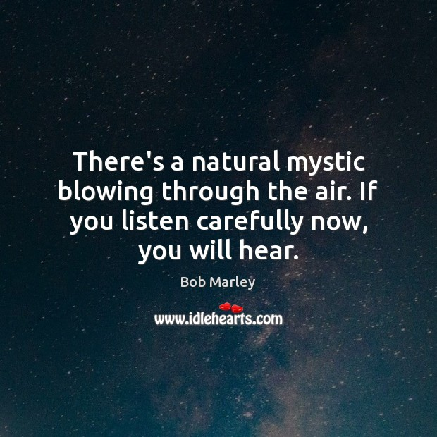 There's a natural mystic blowing through the air. If you listen carefully Bob Marley Picture Quote