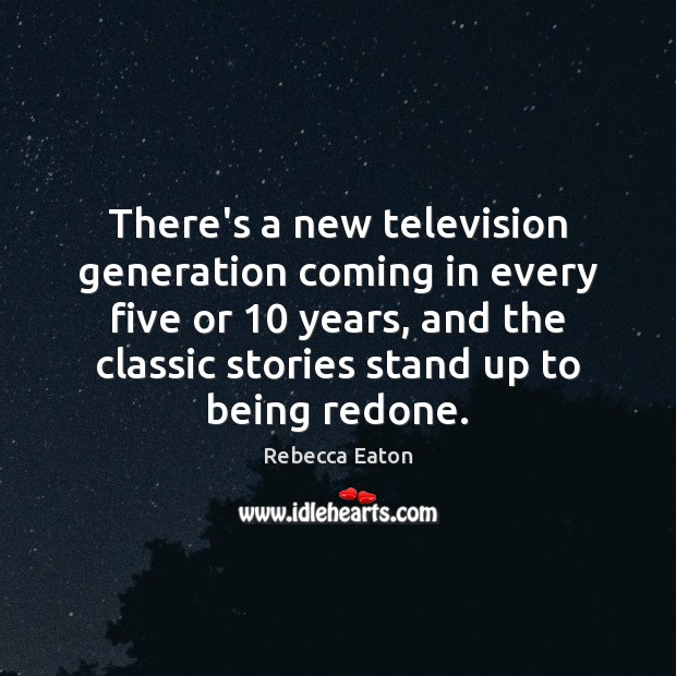 There's a new television generation coming in every five or 10 years, and Image