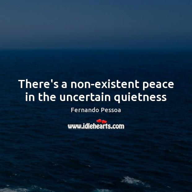 There's a non-existent peace in the uncertain quietness Fernando Pessoa Picture Quote