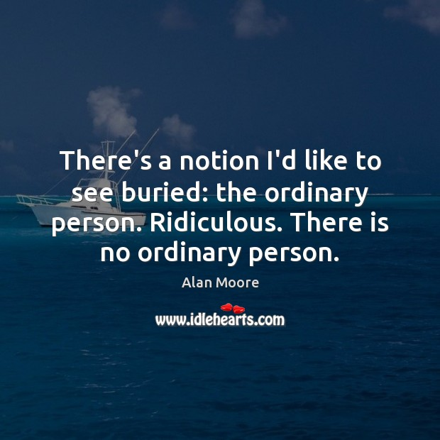 Image, There's a notion I'd like to see buried: the ordinary person. Ridiculous.