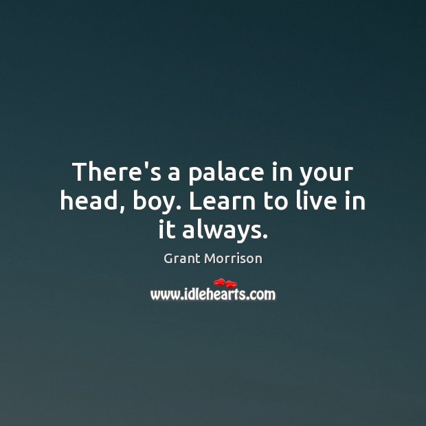 There's a palace in your head, boy. Learn to live in it always. Grant Morrison Picture Quote