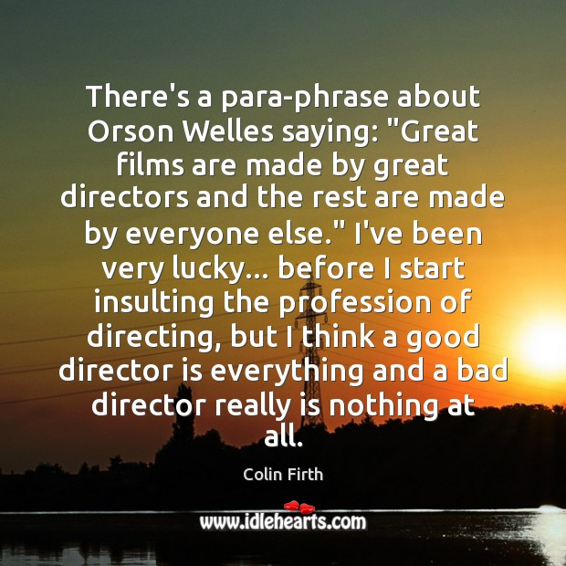 """There's a para-phrase about Orson Welles saying: """"Great films are made by Colin Firth Picture Quote"""