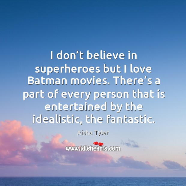 There's a part of every person that is entertained by the idealistic, the fantastic. Aisha Tyler Picture Quote