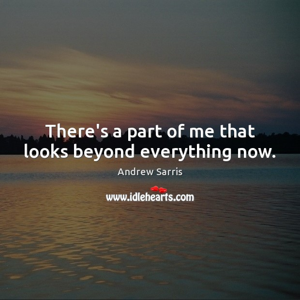 Image, There's a part of me that looks beyond everything now.