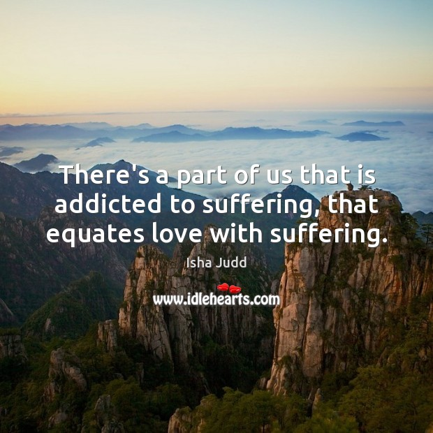 There's a part of us that is addicted to suffering, that equates love with suffering. Image