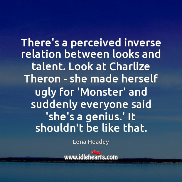 There's a perceived inverse relation between looks and talent. Look at Charlize Lena Headey Picture Quote