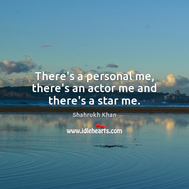 There's a personal me, there's an actor me and there's a star me. Shahrukh Khan Picture Quote