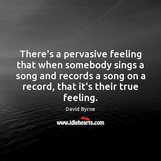 Image, There's a pervasive feeling that when somebody sings a song and records